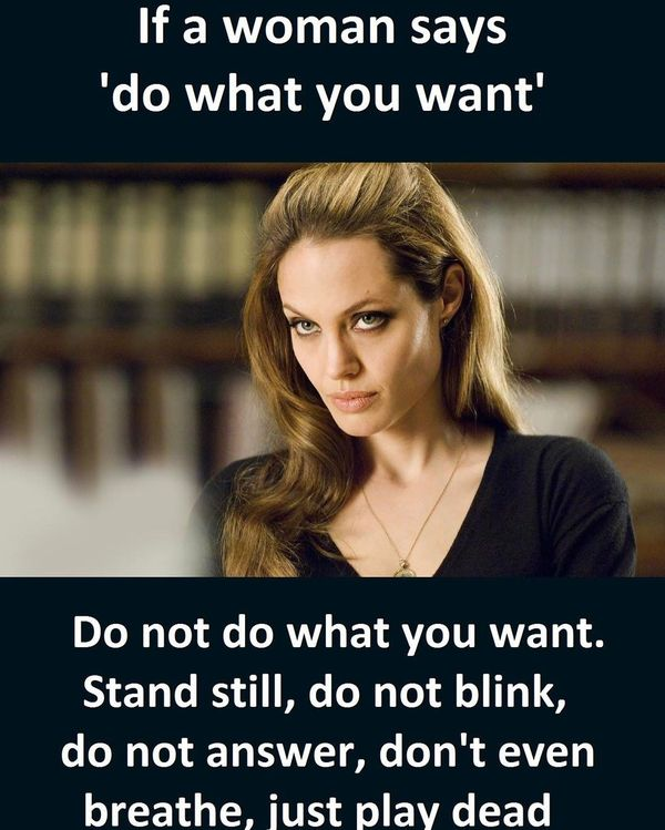 Name:  if-a-woman-says-do-what-you-want-relationship-meme.jpg Views: 1202 Size:  65.4 KB
